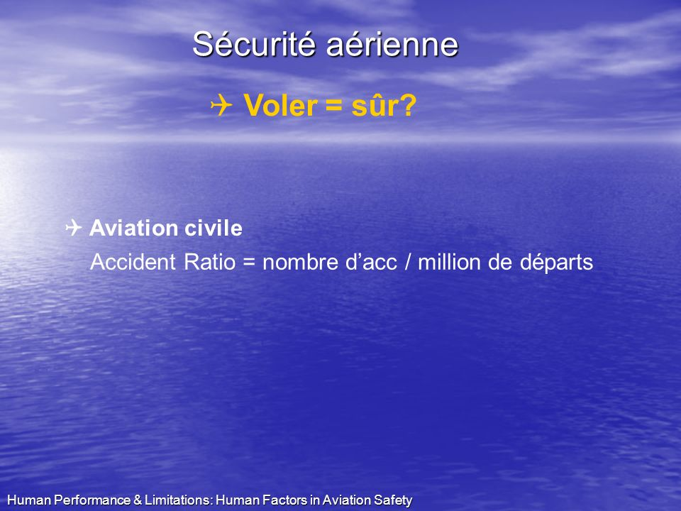 Human Performance & Limitations: Human Factors in Aviation Safety Major dAviation Psy Veerle TIBAX 1. Quoi ? 2. Pourquoi ? 3. Voler = sûr ? 4. Causes