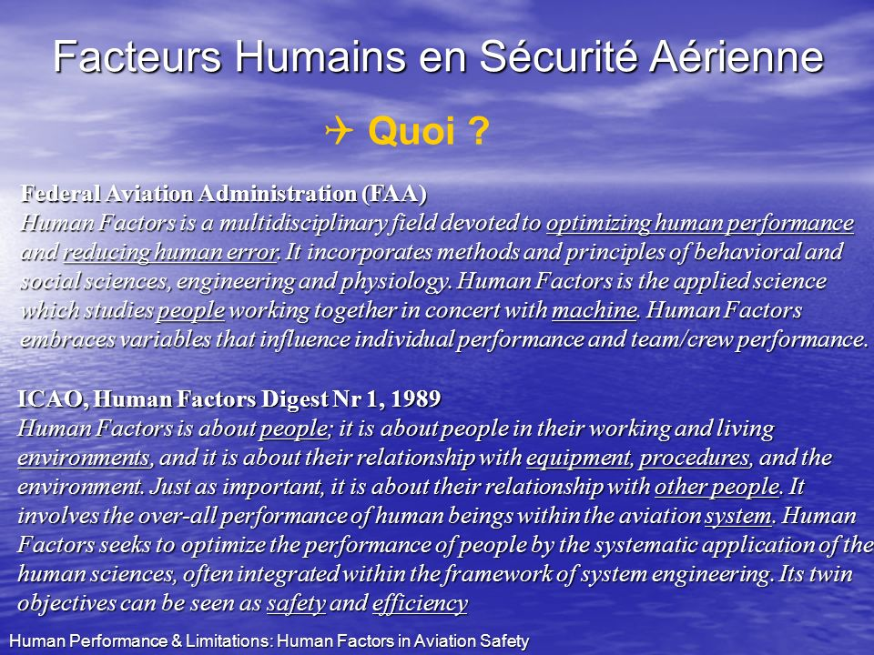 Human Performance & Limitations: Human Factors in Aviation Safety CRM Exigence JAA: tous les pilotes et léquipage doivent suivre CRM training: Initial Recurrent (4-year cycle) Combined training for flight deck & cabin crew 1940: Combat Resource Management 1970: Cockpit Resource Management 1990: Crew Resource Management
