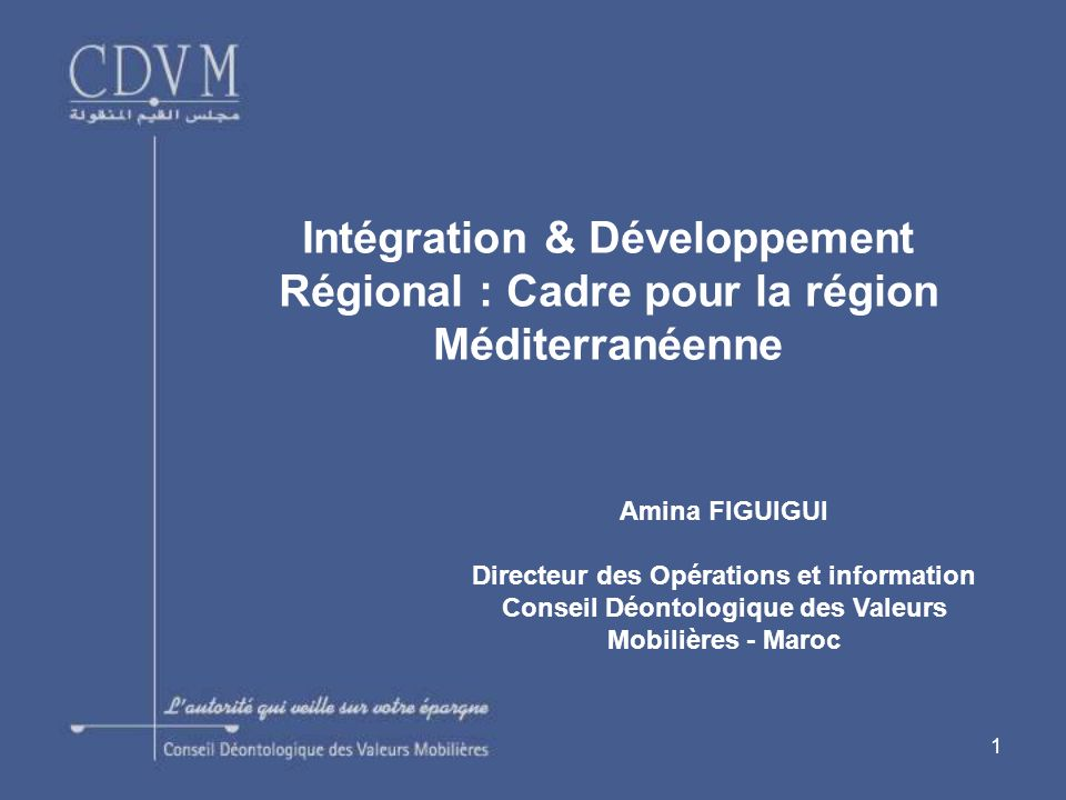 1 Intégration & Développement Régional : Cadre pour la région Méditerranéenne Amina FIGUIGUI Directeur des Opérations et information Conseil Déontologique des Valeurs Mobilières - Maroc