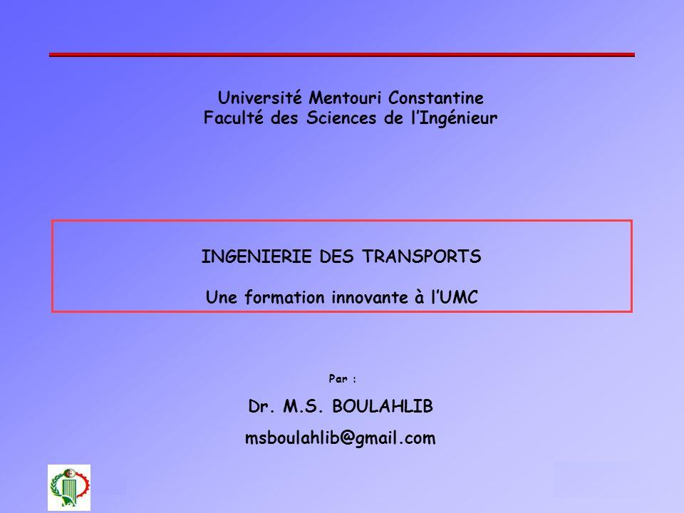 1 Oléron 2003 Université Mentouri Constantine Faculté des Sciences de lIngénieur Par : Dr. M.S. BOULAHLIB msboulahlib@gmail.com INGENIERIE DES TRANSPO
