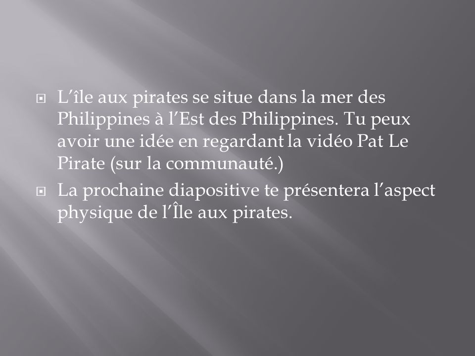 Lîle aux pirates se situe dans la mer des Philippines à lEst des Philippines. Tu peux avoir une idée en regardant la vidéo Pat Le Pirate (sur la commu