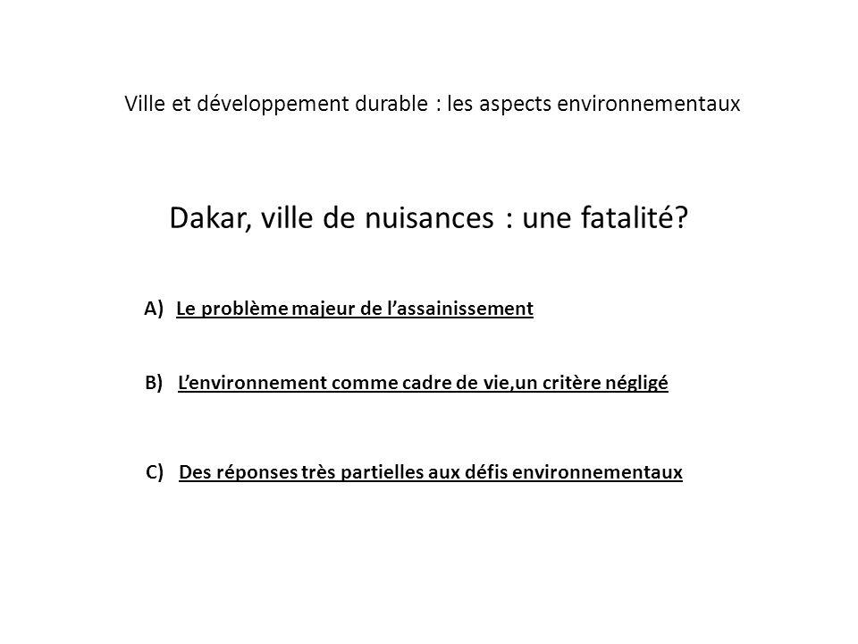 Dakar, ville de nuisances : une fatalité? A)Le problème majeur de lassainissement Ville et développement durable : les aspects environnementaux B) Len