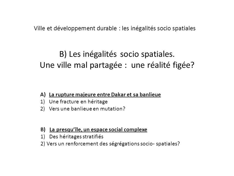 B) Les inégalités socio spatiales. Une ville mal partagée : une réalité figée? A)La rupture majeure entre Dakar et sa banlieue 1)Une fracture en hérit