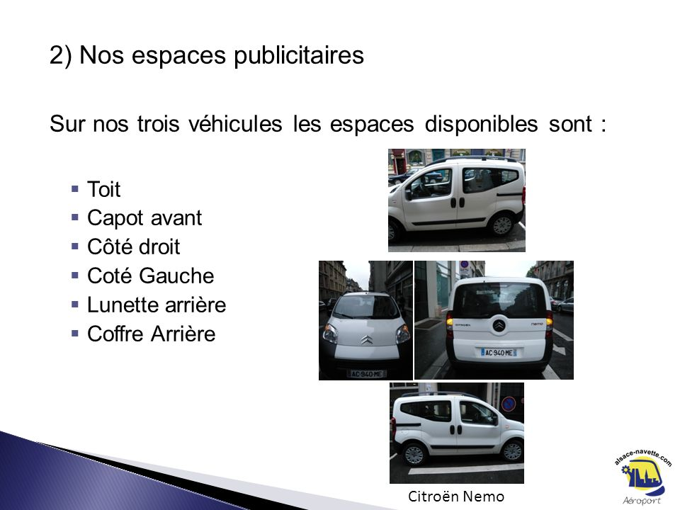 2) Nos espaces publicitaires Sur nos trois véhicules les espaces disponibles sont : Toit Capot avant Côté droit Coté Gauche Lunette arrière Coffre Arr