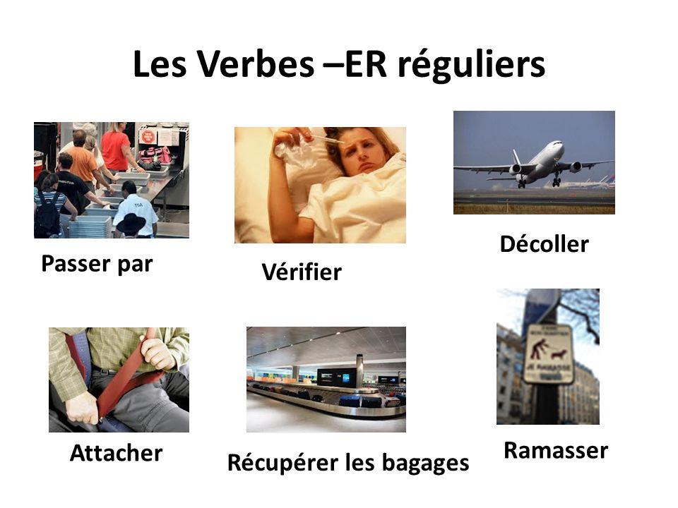 Les Verbes –ER réguliers Passer par Décoller Attacher Ramasser Vérifier Récupérer les bagages