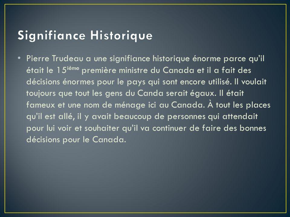 Pierre Trudeau a une signifiance historique énorme parce quil était le 15 ième première ministre du Canada et il a fait des décisions énormes pour le