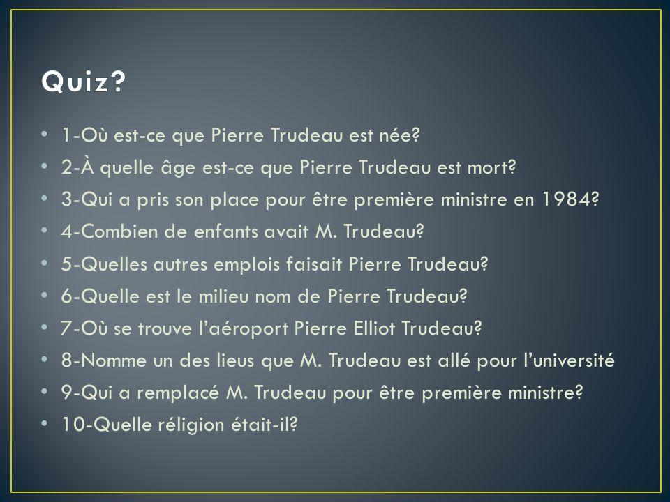 1-Où est-ce que Pierre Trudeau est née? 2-À quelle âge est-ce que Pierre Trudeau est mort? 3-Qui a pris son place pour être première ministre en 1984?