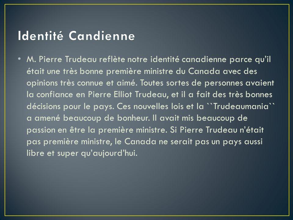 M. Pierre Trudeau reflète notre identité canadienne parce quil était une très bonne première ministre du Canada avec des opinions très connue et aimé.