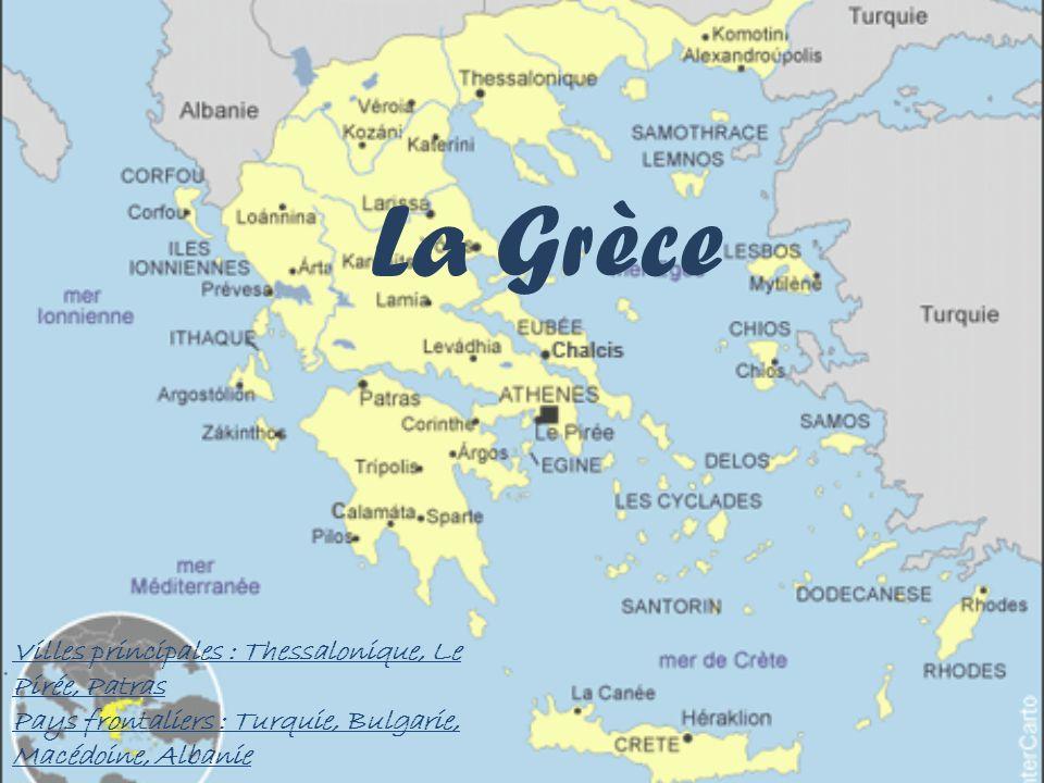 La Grèce Villes principales : Thessalonique, Le Pirée, Patras Pays frontaliers : Turquie, Bulgarie, Macédoine, Albanie