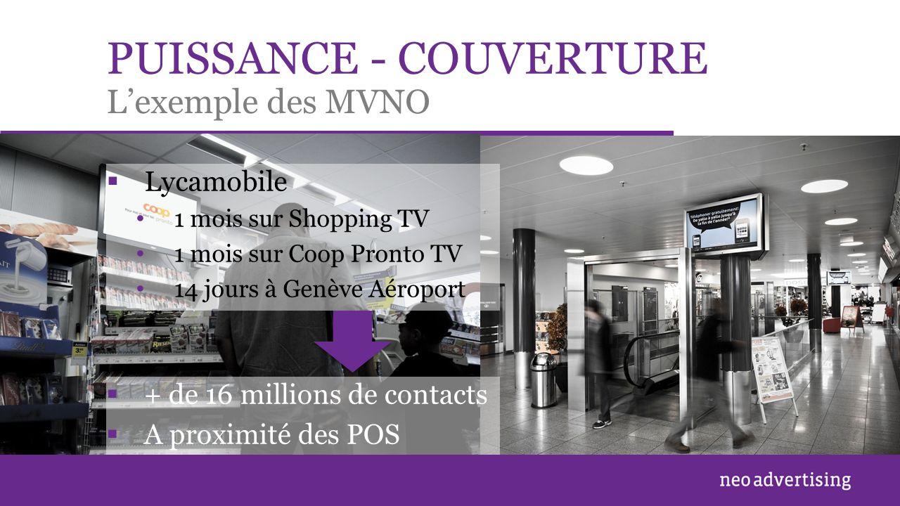 PUISSANCE - COUVERTURE Lycamobile 1 mois sur Shopping TV 1 mois sur Coop Pronto TV 14 jours à Genève Aéroport Lexemple des MVNO + de 16 millions de contacts A proximité des POS