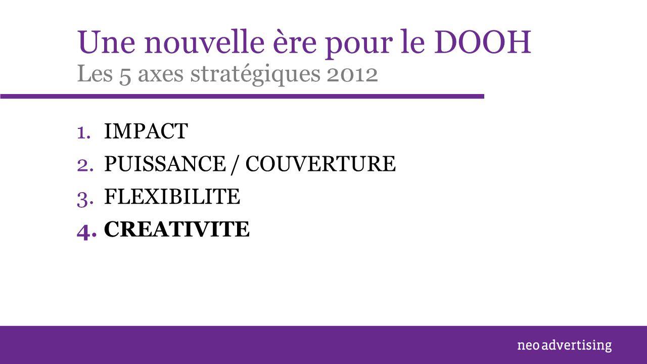 Une nouvelle ère pour le DOOH 1.IMPACT Les 5 axes stratégiques 2012 2.PUISSANCE / COUVERTURE 3.FLEXIBILITE 4.CREATIVITE