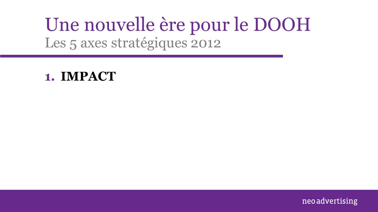Une nouvelle ère pour le DOOH 1.IMPACT Les 5 axes stratégiques 2012