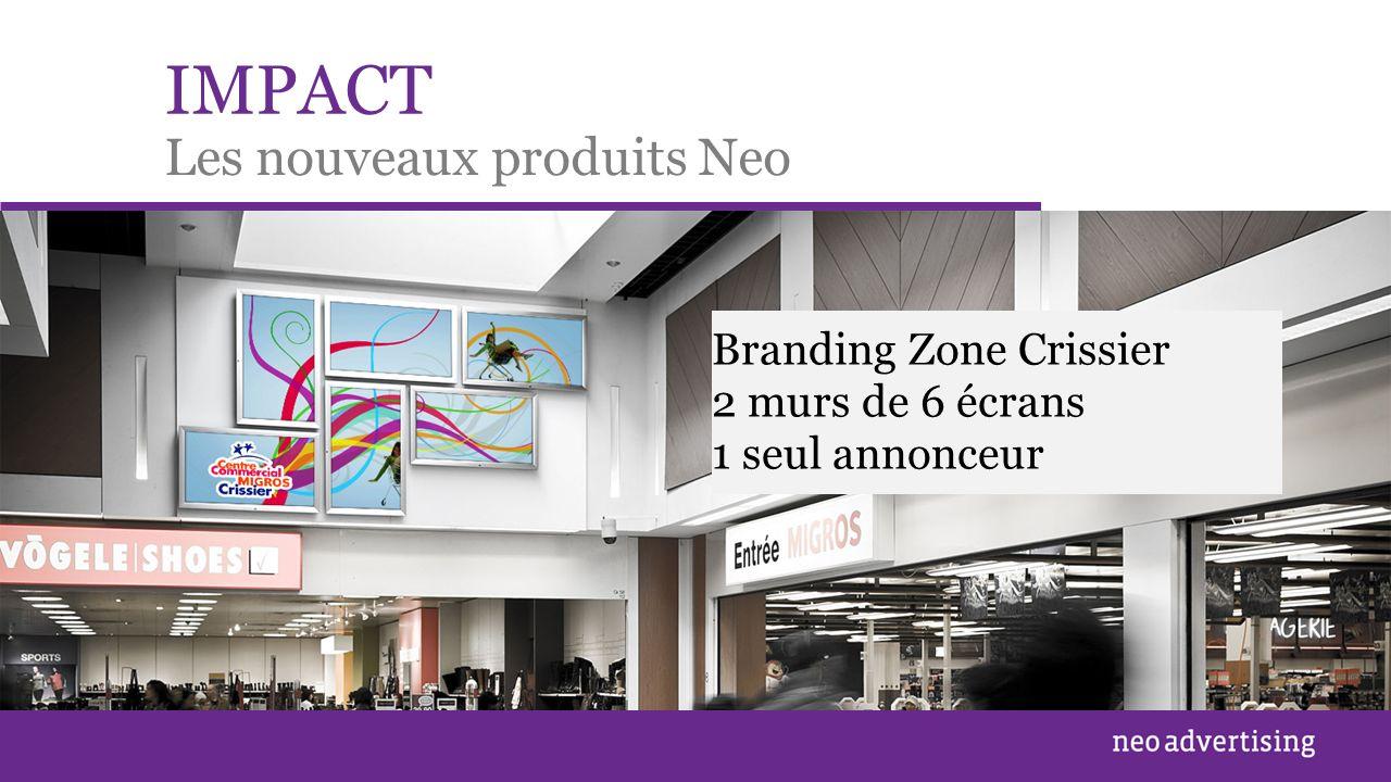 IMPACT Les nouveaux produits Neo Branding Zone Balexert – 28 écrans / 1 seul annonceur Branding Zone Crissier 2 murs de 6 écrans 1 seul annonceur