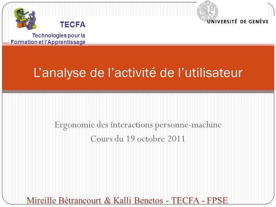 Ergonomie des interactions personne-machine Cours du 19 octobre 2011 Lanalyse de lactivité de lutilisateur Mireille Bétrancourt & Kalli Benetos - TECF