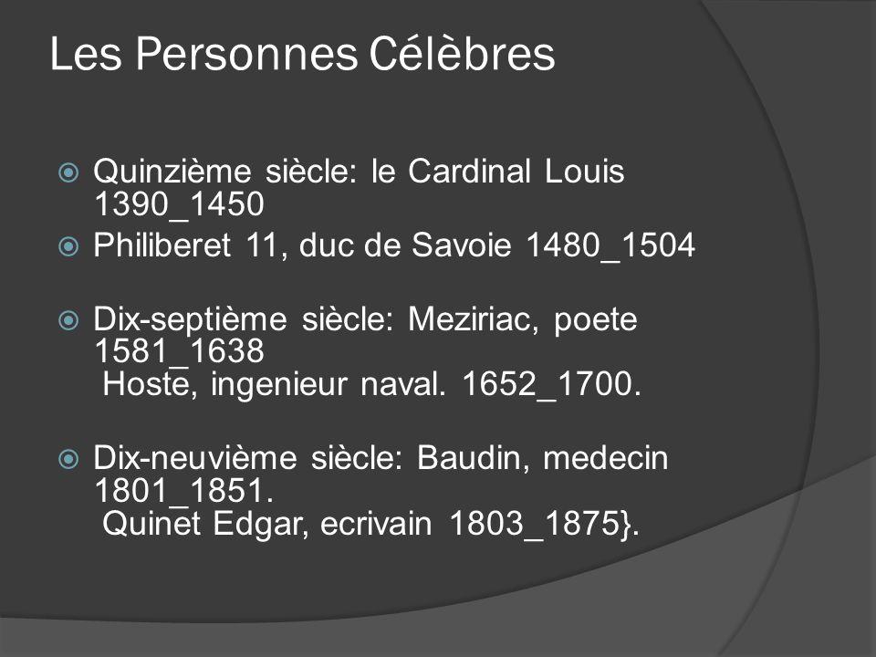 Les Personnes Célèbres Quinzième siècle: le Cardinal Louis 1390_1450 Philiberet 11, duc de Savoie 1480_1504 Dix-septième siècle: Meziriac, poete 1581_1638 Hoste, ingenieur naval.