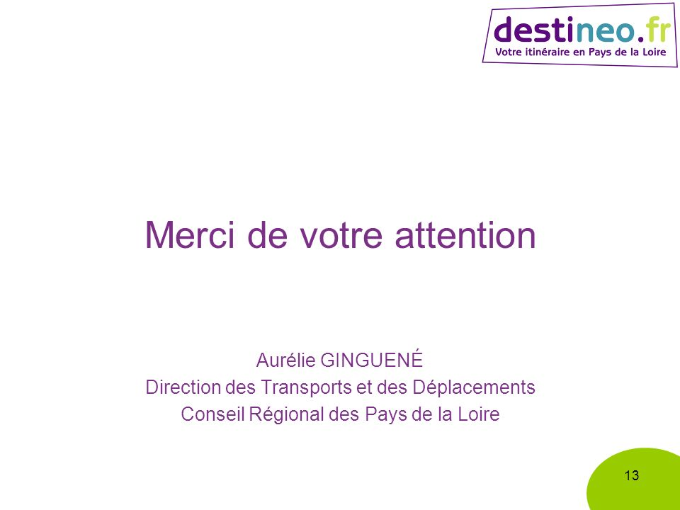 Merci de votre attention Aurélie GINGUENÉ Direction des Transports et des Déplacements Conseil Régional des Pays de la Loire 13