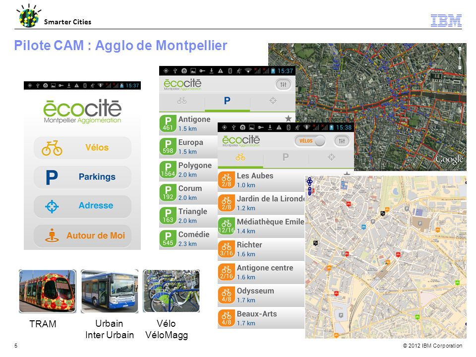 © 2012 IBM Corporation Smarter Cities 5 Pilote CAM : Agglo de Montpellier TRAM Urbain Inter Urbain Vélo VéloMagg