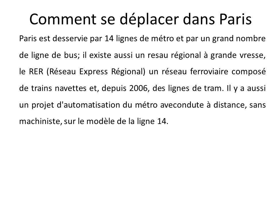 Comment se déplacer dans Paris Paris est desservie par 14 lignes de métro et par un grand nombre de ligne de bus; il existe aussi un resau régional à grande vresse, le RER (Réseau Express Régional) un réseau ferroviaire composé de trains navettes et, depuis 2006, des lignes de tram.