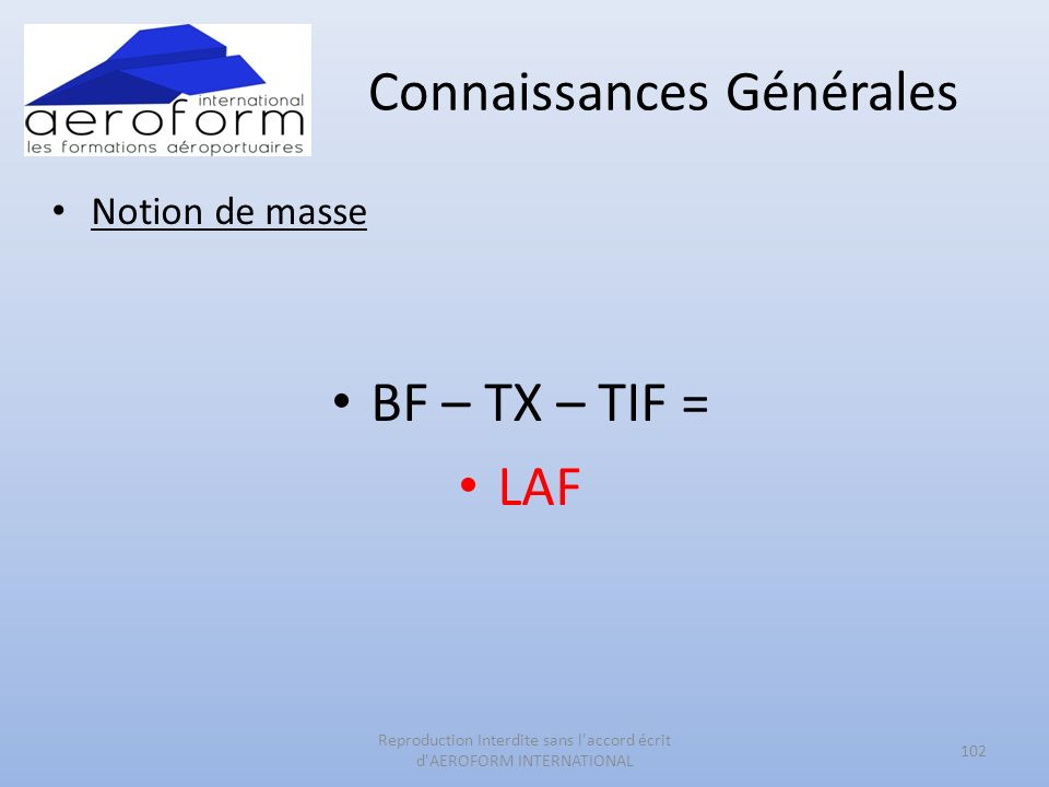 Connaissances Générales Notion de masse BF – TX – TIF = LAF 102 Reproduction Interdite sans l accord écrit d AEROFORM INTERNATIONAL