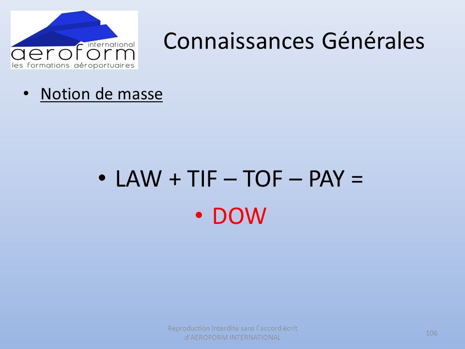 Connaissances Générales Notion de masse LAW + TIF – TOF – PAY = DOW 106 Reproduction Interdite sans l accord écrit d AEROFORM INTERNATIONAL