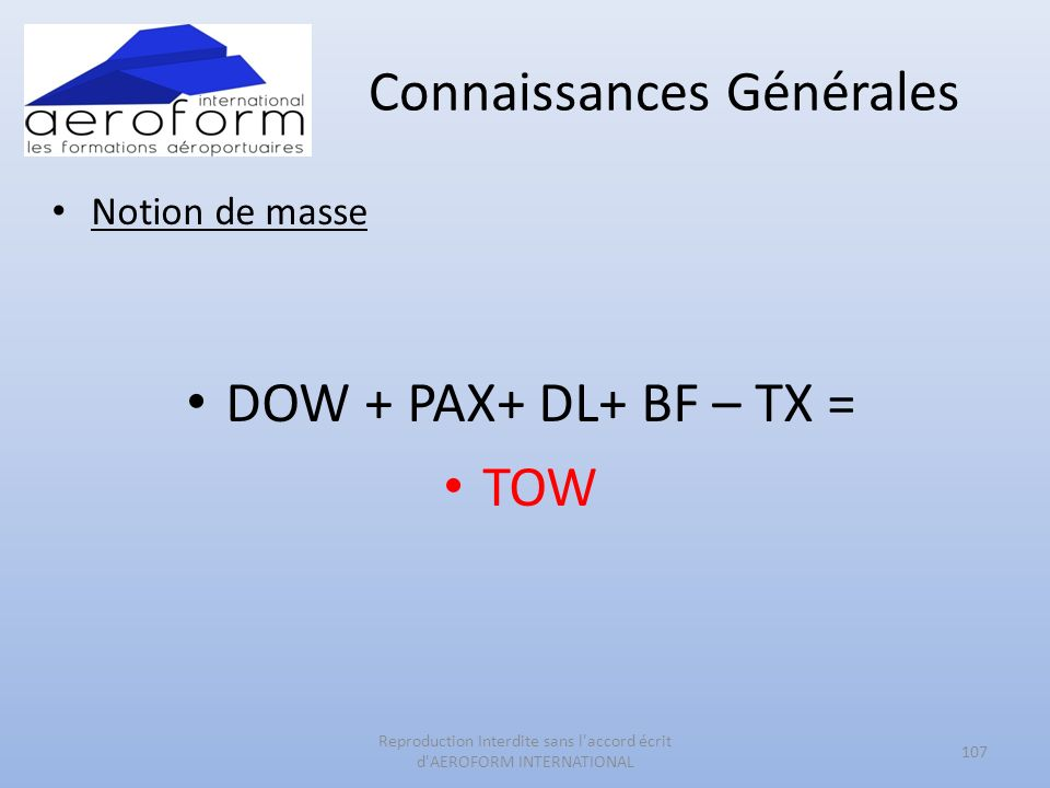 Connaissances Générales Notion de masse DOW + PAX+ DL+ BF – TX = TOW 107 Reproduction Interdite sans l accord écrit d AEROFORM INTERNATIONAL