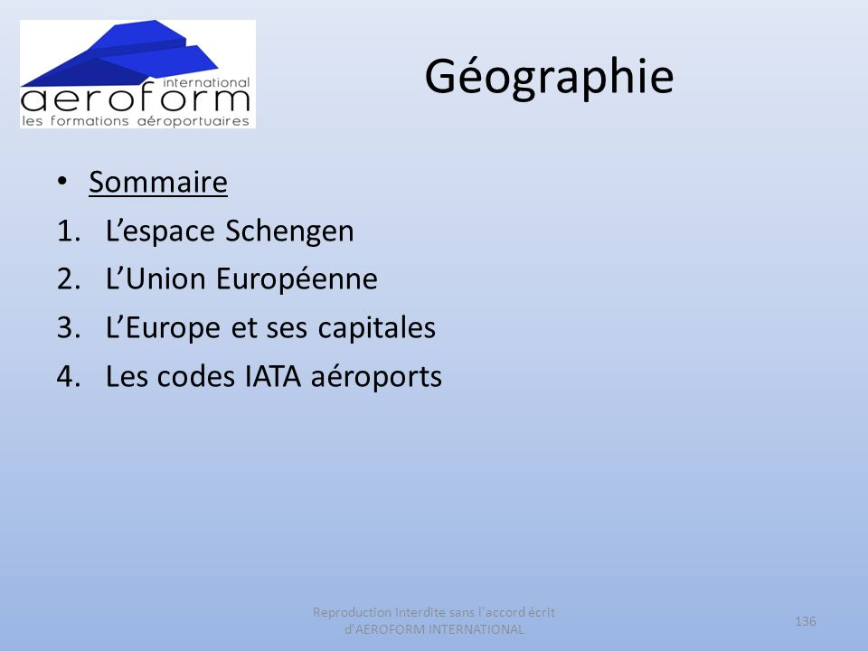 Géographie 136 Reproduction Interdite sans l'accord écrit d'AEROFORM INTERNATIONAL Sommaire 1.Lespace Schengen 2.LUnion Européenne 3.LEurope et ses ca