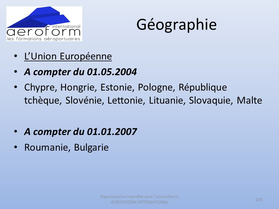 Géographie LUnion Européenne A compter du 01.05.2004 Chypre, Hongrie, Estonie, Pologne, République tchèque, Slovénie, Lettonie, Lituanie, Slovaquie, Malte A compter du 01.01.2007 Roumanie, Bulgarie 150 Reproduction Interdite sans l accord écrit d AEROFORM INTERNATIONAL