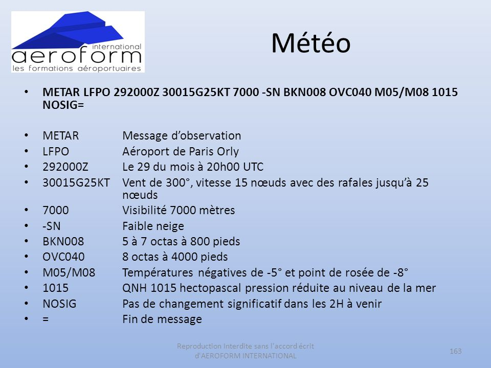 Météo METAR LFPO 292000Z 30015G25KT 7000 -SN BKN008 OVC040 M05/M08 1015 NOSIG= METAR Message dobservation LFPOAéroport de Paris Orly 292000ZLe 29 du mois à 20h00 UTC 30015G25KTVent de 300°, vitesse 15 nœuds avec des rafales jusquà 25 nœuds 7000Visibilité 7000 mètres -SNFaible neige BKN0085 à 7 octas à 800 pieds OVC0408 octas à 4000 pieds M05/M08Températures négatives de -5° et point de rosée de -8° 1015QNH 1015 hectopascal pression réduite au niveau de la mer NOSIGPas de changement significatif dans les 2H à venir =Fin de message 163 Reproduction Interdite sans l accord écrit d AEROFORM INTERNATIONAL