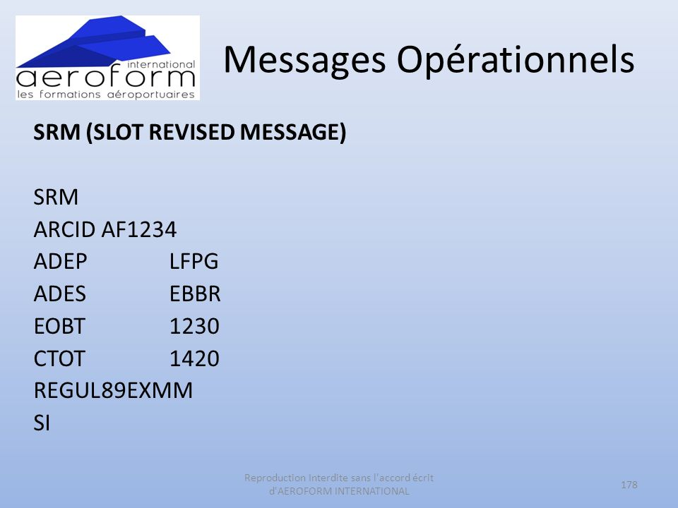 Messages Opérationnels SRM (SLOT REVISED MESSAGE) SRM ARCIDAF1234 ADEPLFPG ADESEBBR EOBT1230 CTOT1420 REGUL89EXMM SI 178 Reproduction Interdite sans l accord écrit d AEROFORM INTERNATIONAL
