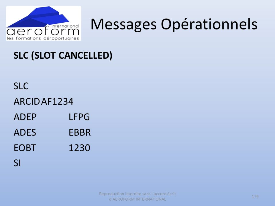 Messages Opérationnels SLC (SLOT CANCELLED) SLC ARCIDAF1234 ADEPLFPG ADESEBBR EOBT1230 SI 179 Reproduction Interdite sans l accord écrit d AEROFORM INTERNATIONAL