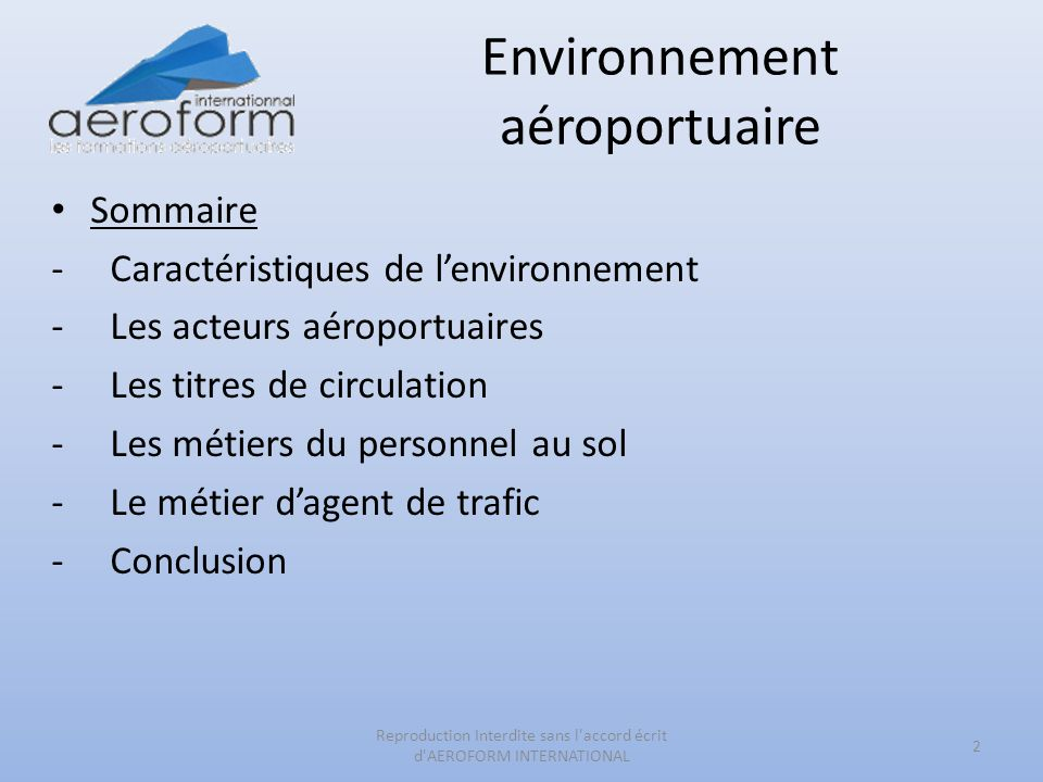 Environnement aéroportuaire Sommaire -Caractéristiques de lenvironnement -Les acteurs aéroportuaires -Les titres de circulation -Les métiers du personnel au sol -Le métier dagent de trafic -Conclusion 2 Reproduction Interdite sans l accord écrit d AEROFORM INTERNATIONAL