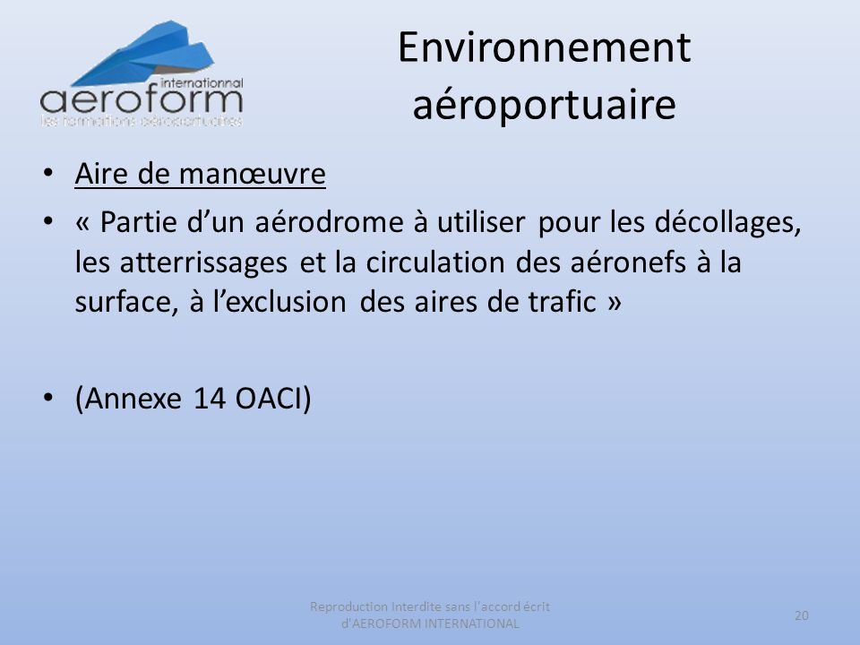 Environnement aéroportuaire Aire de manœuvre « Partie dun aérodrome à utiliser pour les décollages, les atterrissages et la circulation des aéronefs à la surface, à lexclusion des aires de trafic » (Annexe 14 OACI) 20 Reproduction Interdite sans l accord écrit d AEROFORM INTERNATIONAL