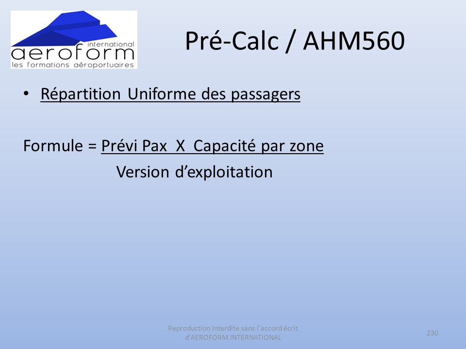 Pré-Calc / AHM560 Répartition Uniforme des passagers Formule = Prévi Pax X Capacité par zone Version dexploitation 230 Reproduction Interdite sans l accord écrit d AEROFORM INTERNATIONAL