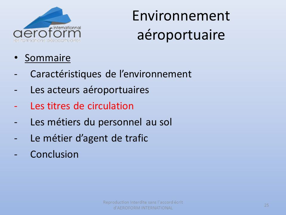 Environnement aéroportuaire Sommaire -Caractéristiques de lenvironnement -Les acteurs aéroportuaires -Les titres de circulation -Les métiers du personnel au sol -Le métier dagent de trafic -Conclusion 25 Reproduction Interdite sans l accord écrit d AEROFORM INTERNATIONAL