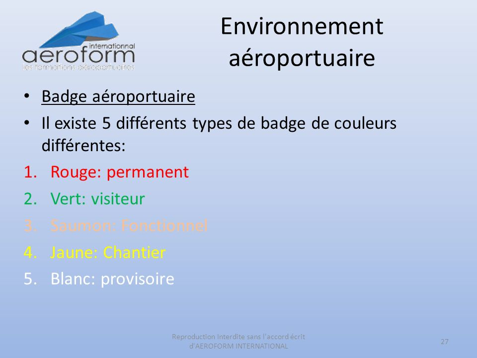 Environnement aéroportuaire Badge aéroportuaire Il existe 5 différents types de badge de couleurs différentes: 1.Rouge: permanent 2.Vert: visiteur 3.Saumon: Fonctionnel 4.Jaune: Chantier 5.Blanc: provisoire 27 Reproduction Interdite sans l accord écrit d AEROFORM INTERNATIONAL