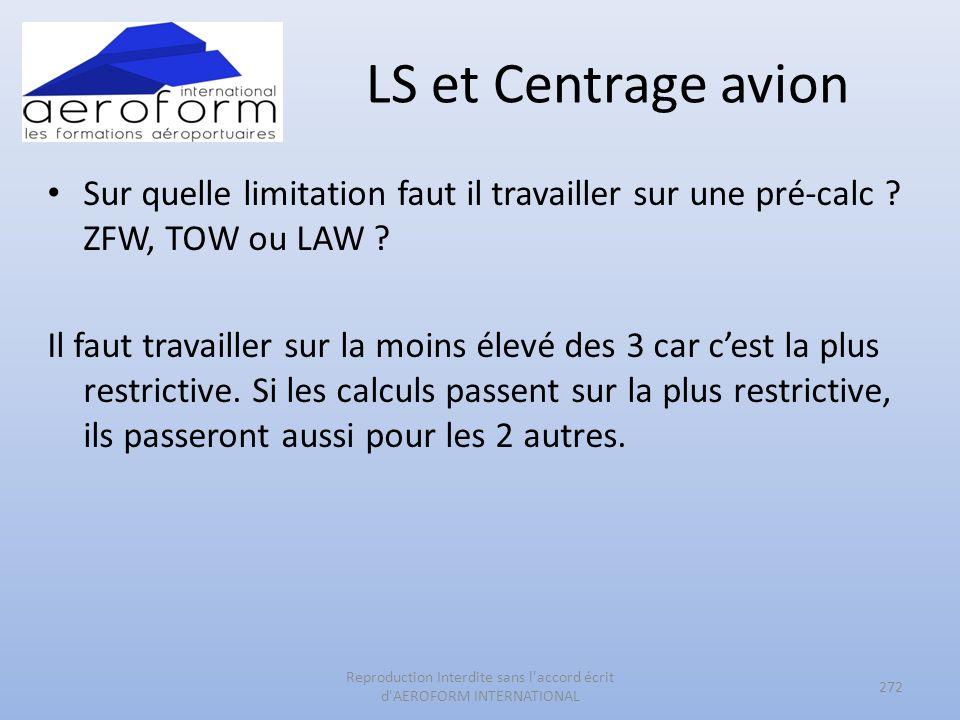LS et Centrage avion Sur quelle limitation faut il travailler sur une pré-calc ? ZFW, TOW ou LAW ? Il faut travailler sur la moins élevé des 3 car ces