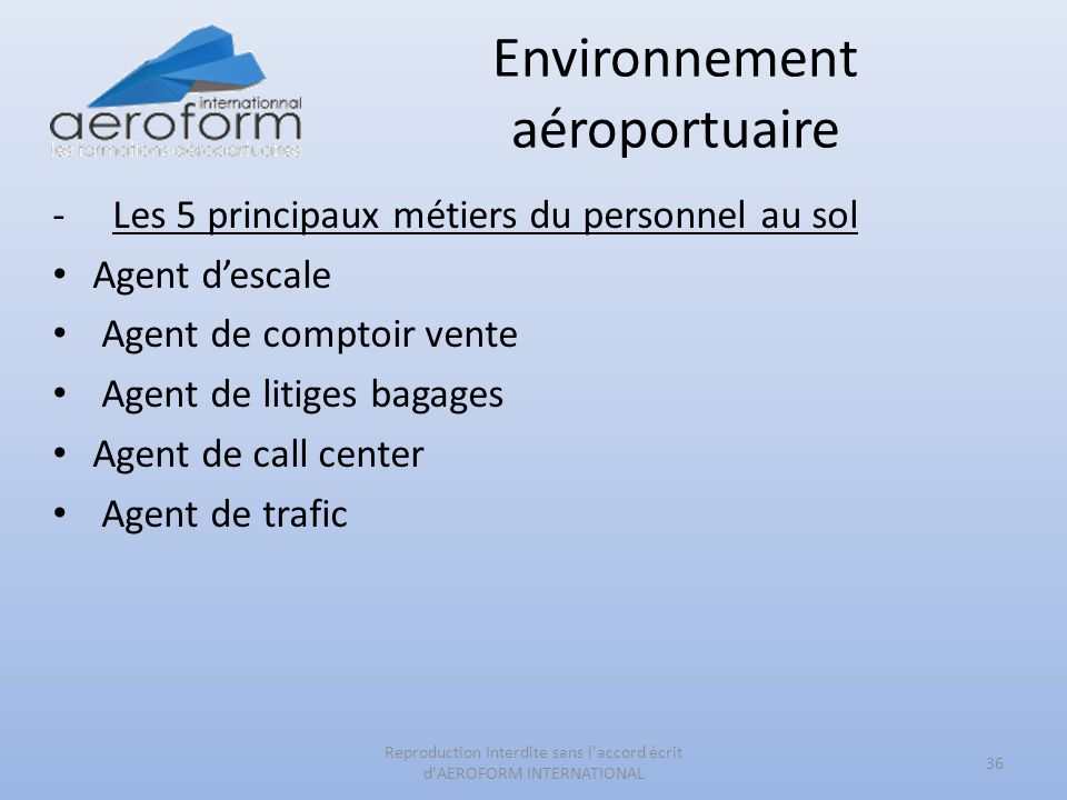 Environnement aéroportuaire -Les 5 principaux métiers du personnel au sol Agent descale Agent de comptoir vente Agent de litiges bagages Agent de call center Agent de trafic 36 Reproduction Interdite sans l accord écrit d AEROFORM INTERNATIONAL