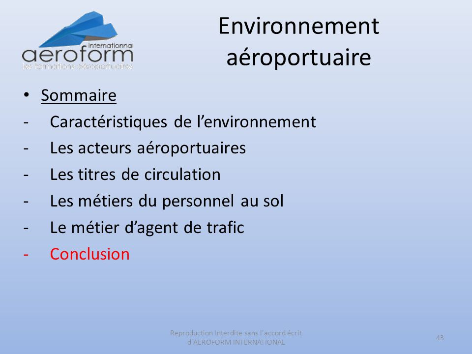 Environnement aéroportuaire Sommaire -Caractéristiques de lenvironnement -Les acteurs aéroportuaires -Les titres de circulation -Les métiers du personnel au sol -Le métier dagent de trafic -Conclusion 43 Reproduction Interdite sans l accord écrit d AEROFORM INTERNATIONAL