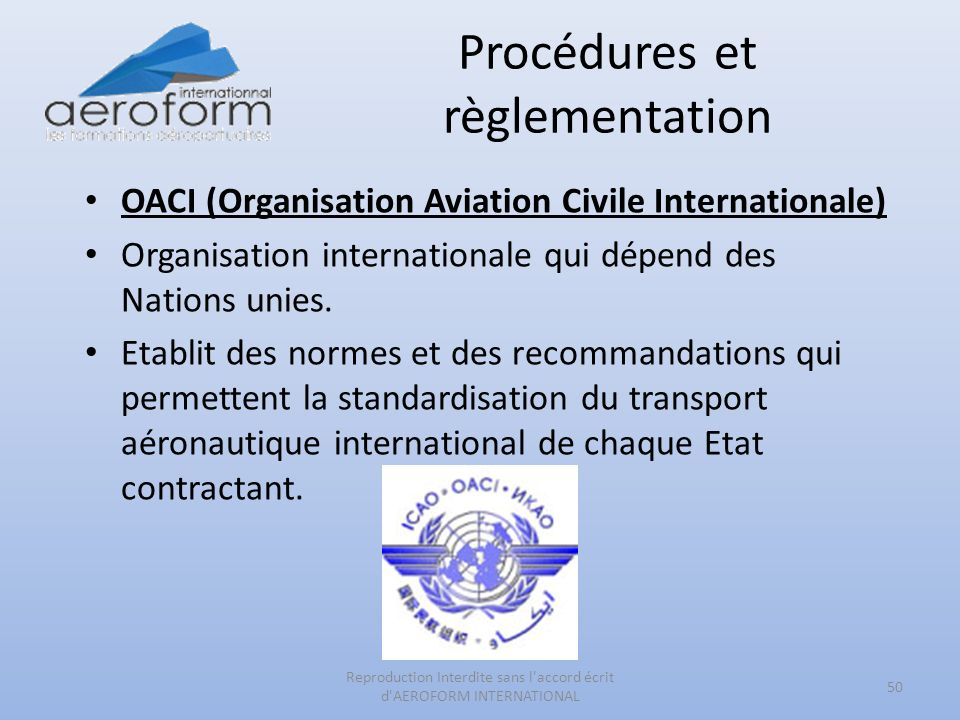 Procédures et règlementation 50 Reproduction Interdite sans l accord écrit d AEROFORM INTERNATIONAL OACI (Organisation Aviation Civile Internationale) Organisation internationale qui dépend des Nations unies.