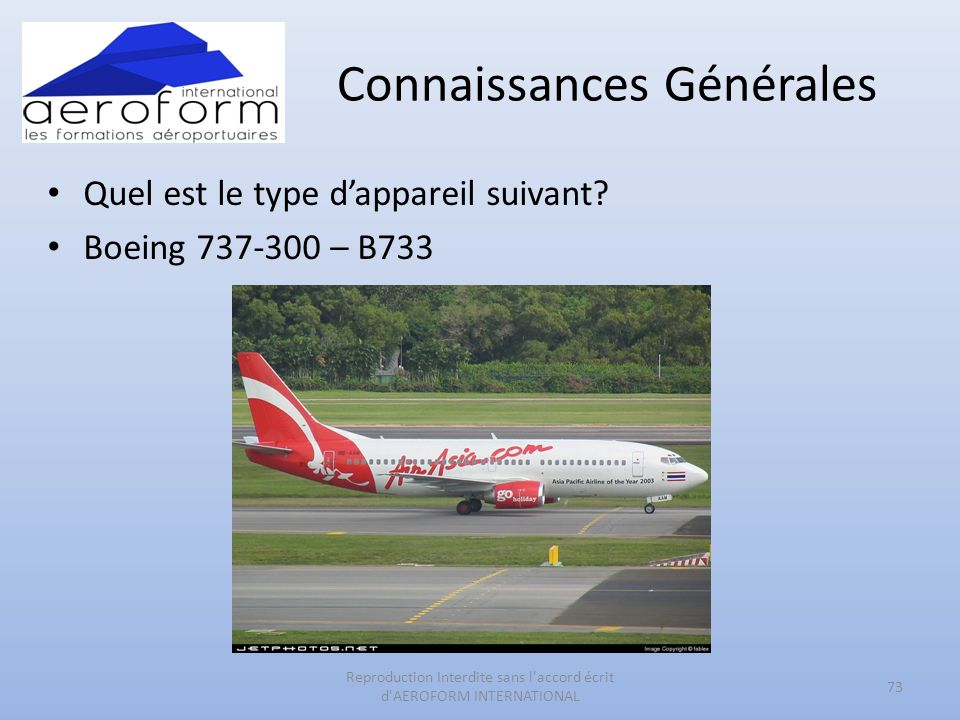 Connaissances Générales Quel est le type dappareil suivant? Boeing 737-300 – B733 73 Reproduction Interdite sans l'accord écrit d'AEROFORM INTERNATION