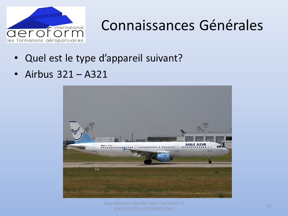 Connaissances Générales Quel est le type dappareil suivant? Airbus 321 – A321 74 Reproduction Interdite sans l'accord écrit d'AEROFORM INTERNATIONAL