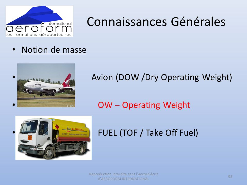 Connaissances Générales Notion de masse Avion (DOW /Dry Operating Weight) OW – Operating Weight FUEL (TOF / Take Off Fuel) 93 Reproduction Interdite sans l accord écrit d AEROFORM INTERNATIONAL