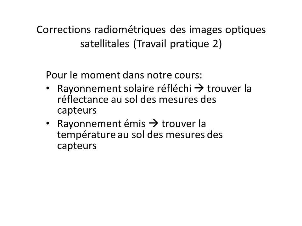 Corrections radiométriques des images optiques satellitales (Travail pratique 2) Pour le moment dans notre cours: Rayonnement solaire réfléchi trouver