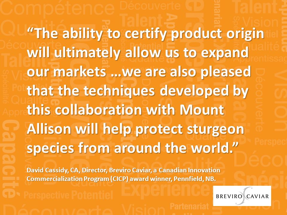 The ability to certify product origin will ultimately allow us to expand our markets …we are also pleased that the techniques developed by this collaboration with Mount Allison will help protect sturgeon species from around the world.
