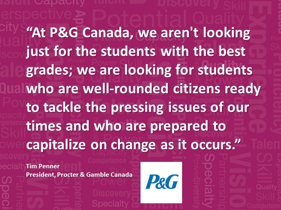 At P&G Canada, we aren t looking just for the students with the best grades; we are looking for students who are well-rounded citizens ready to tackle the pressing issues of our times and who are prepared to capitalize on change as it occurs.
