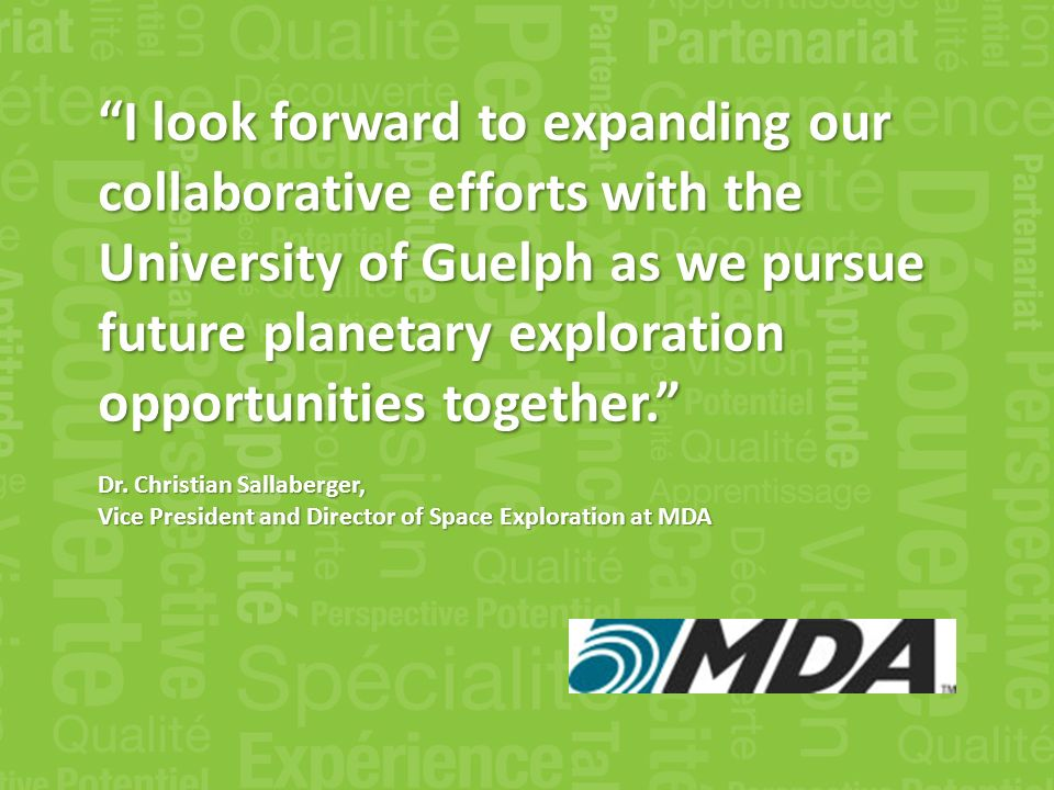 I look forward to expanding our collaborative efforts with the University of Guelph as we pursue future planetary exploration opportunities together.