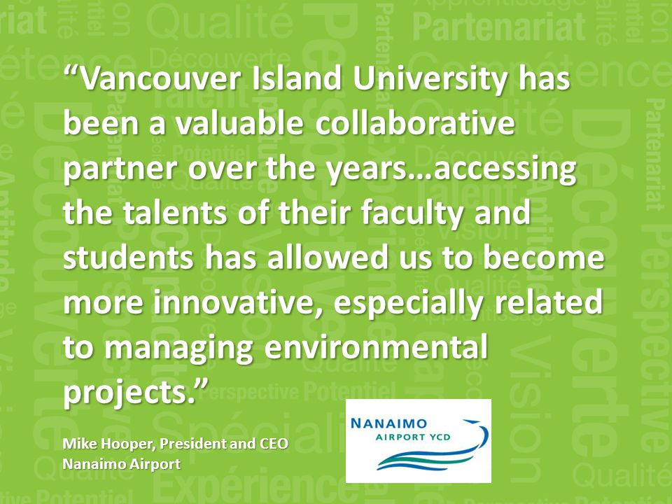 Vancouver Island University has been a valuable collaborative partner over the years…accessing the talents of their faculty and students has allowed us to become more innovative, especially related to managing environmental projects.