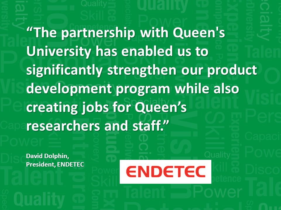 The partnership with Queen s University has enabled us to significantly strengthen our product development program while also creating jobs for Queens researchers and staff.