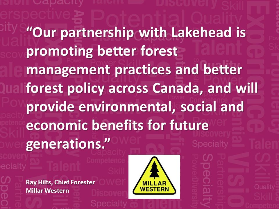 Our partnership with Lakehead is promoting better forest management practices and better forest policy across Canada, and will provide environmental, social and economic benefits for future generations.