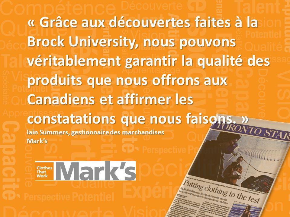 « Grâce aux découvertes faites à la Brock University, nous pouvons véritablement garantir la qualité des produits que nous offrons aux Canadiens et affirmer les constatations que nous faisons.